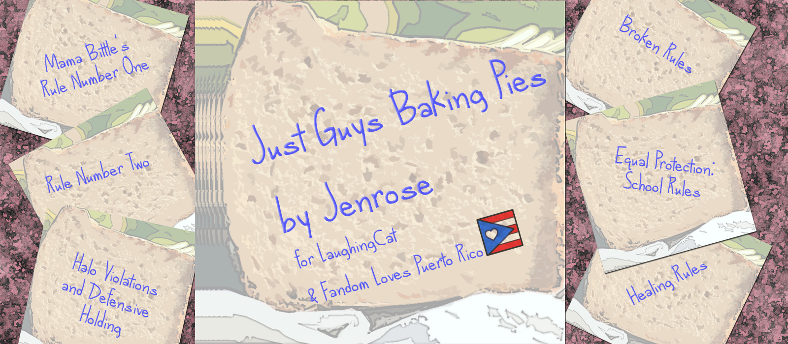 "Stylized stationery with a faded picture of bread on it that looks similar to post it notes forms the bulk of the images, with writing on each note. In the center, a large square piece that says ""Just Guys Baking Pies by Jenrose for laughingcat and Fandom Loves Puerto Rico"" with a small picture of the Puerto rican flag with a heart rather than a star in the blue triangle. To each side are smaller notes, each with a title from Jenrose's Actually I Do Make The Rules fanfic series in the Check Please fandom. The stationery represents the notes that Bitty leaves in lunches, and the titles are all rendered to look like blue ball point pen printed by hand."